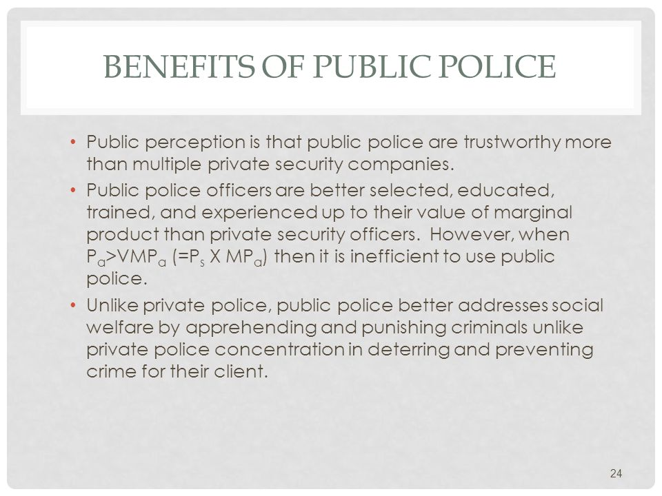 BENEFITS OF PUBLIC POLICE Public perception is that public police are trustworthy more than multiple private security companies.