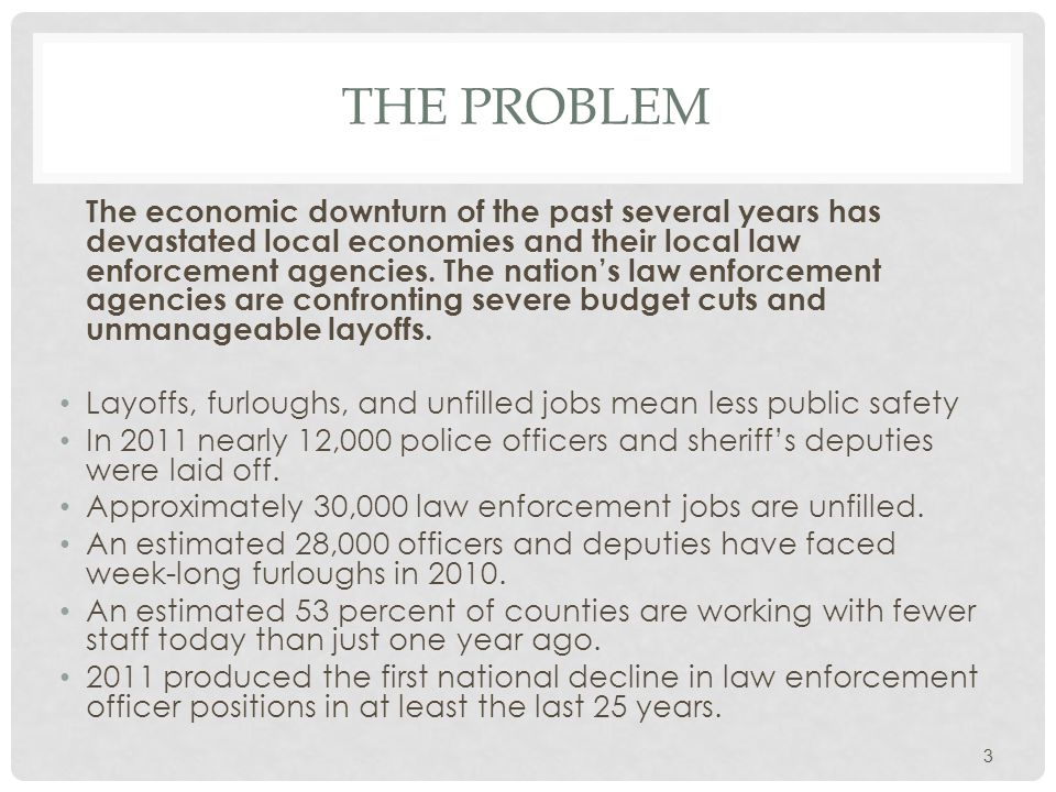 THE PROBLEM The economic downturn of the past several years has devastated local economies and their local law enforcement agencies.