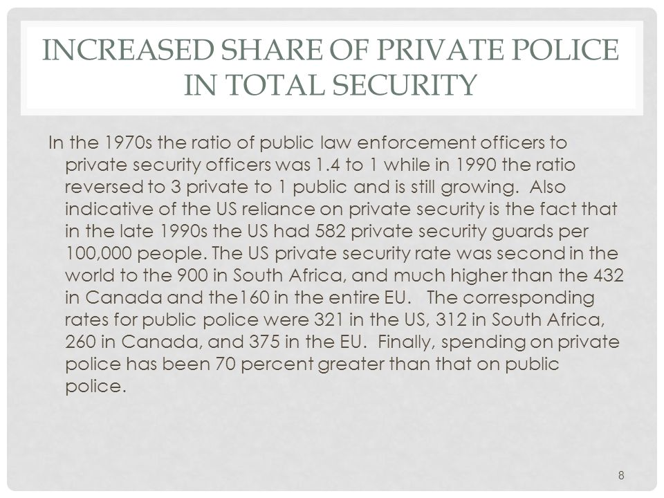 INCREASED SHARE OF PRIVATE POLICE IN TOTAL SECURITY In the 1970s the ratio of public law enforcement officers to private security officers was 1.4 to 1 while in 1990 the ratio reversed to 3 private to 1 public and is still growing.