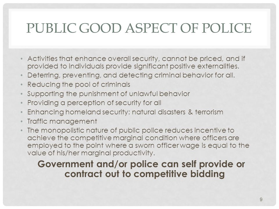 PUBLIC GOOD ASPECT OF POLICE Activities that enhance overall security, cannot be priced, and if provided to individuals provide significant positive externalities.
