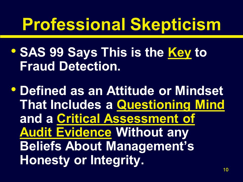 10 Professional Skepticism SAS 99 Says This is the Key to Fraud Detection. Defined as an Attitude or Mindset That Includes a Questioning Mind and a Cr