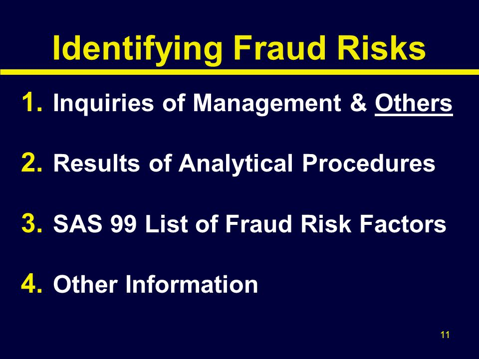 11 Identifying Fraud Risks 1. Inquiries of Management & Others 2. Results of Analytical Procedures 3. SAS 99 List of Fraud Risk Factors 4. Other Infor