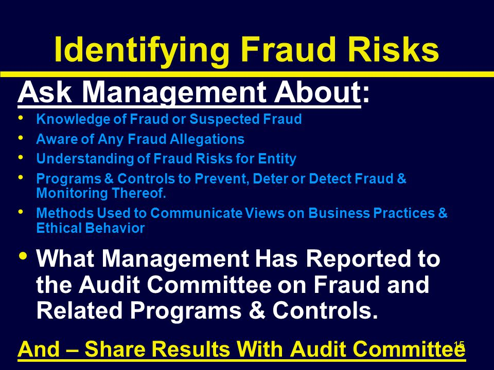 15 Identifying Fraud Risks Ask Management About: Knowledge of Fraud or Suspected Fraud Aware of Any Fraud Allegations Understanding of Fraud Risks for
