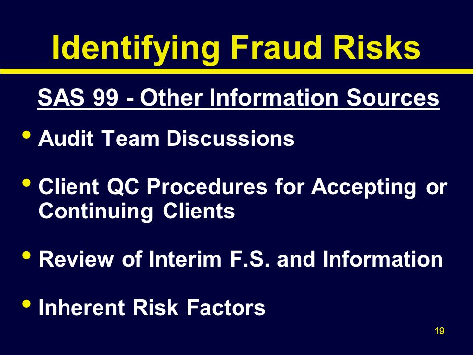 19 Identifying Fraud Risks SAS 99 - Other Information Sources Audit Team Discussions Client QC Procedures for Accepting or Continuing Clients Review o