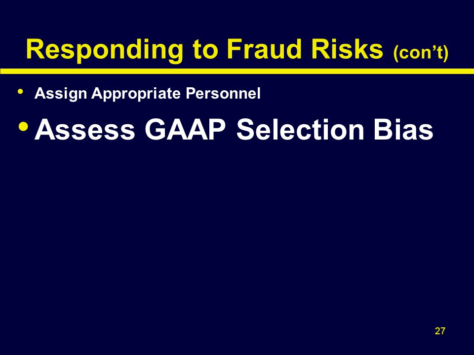 27 Responding to Fraud Risks (con't) Assign Appropriate Personnel Assess GAAP Selection Bias