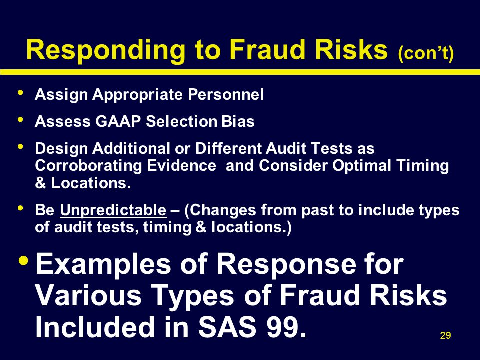 29 Responding to Fraud Risks (con't) Assign Appropriate Personnel Assess GAAP Selection Bias Design Additional or Different Audit Tests as Corroborati