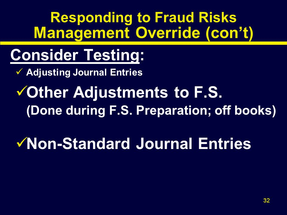 32 Responding to Fraud Risks Management Override (con't) Consider Testing: Adjusting Journal Entries Other Adjustments to F.S. (Done during F.S. Prepa