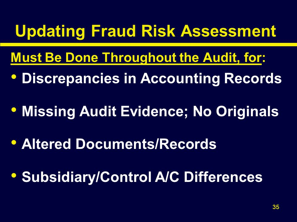 35 Updating Fraud Risk Assessment Must Be Done Throughout the Audit, for: Discrepancies in Accounting Records Missing Audit Evidence; No Originals Alt
