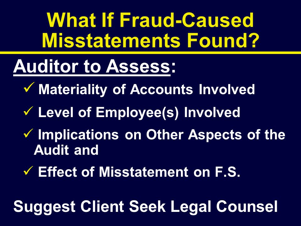 What If Fraud-Caused Misstatements Found? Auditor to Assess: Materiality of Accounts Involved Level of Employee(s) Involved Implications on Other Aspe