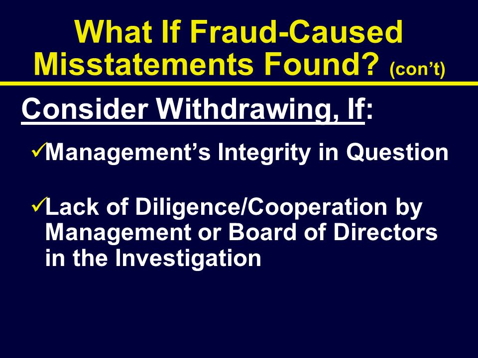 What If Fraud-Caused Misstatements Found? (con't) Consider Withdrawing, If: Management's Integrity in Question Lack of Diligence/Cooperation by Manage