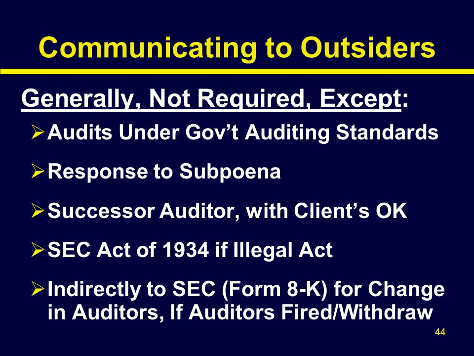 44 Communicating to Outsiders Generally, Not Required, Except:  Audits Under Gov't Auditing Standards  Response to Subpoena  Successor Auditor, wit