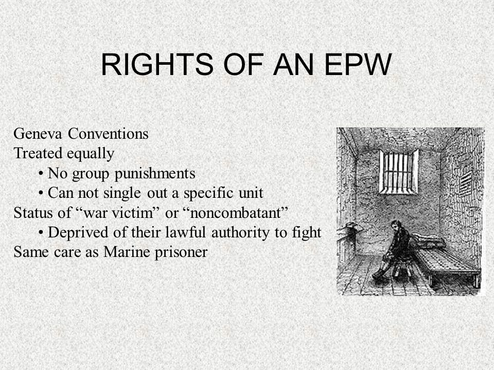 "RIGHTS OF AN EPW Geneva Conventions Treated equally No group punishments Can not single out a specific unit Status of ""war victim"" or ""noncombatant"" D"