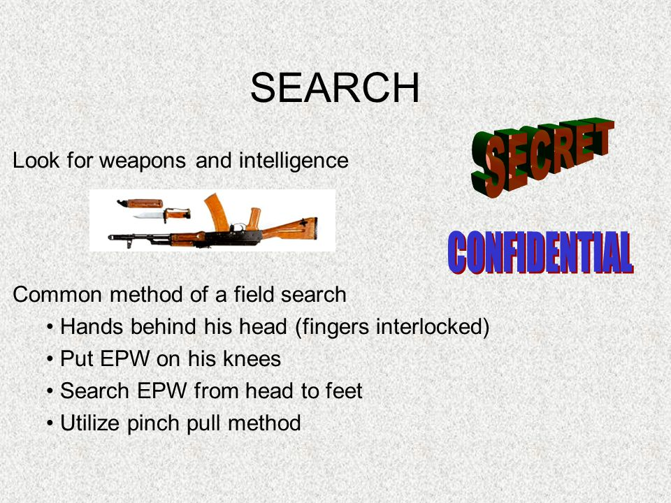 SEARCH Look for weapons and intelligence Common method of a field search Hands behind his head (fingers interlocked) Put EPW on his knees Search EPW f