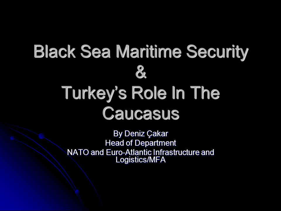 Black Sea Maritime Security & Turkey's Role In The Caucasus By Deniz Çakar Head of Department NATO and Euro-Atlantic Infrastructure and Logistics/MFA