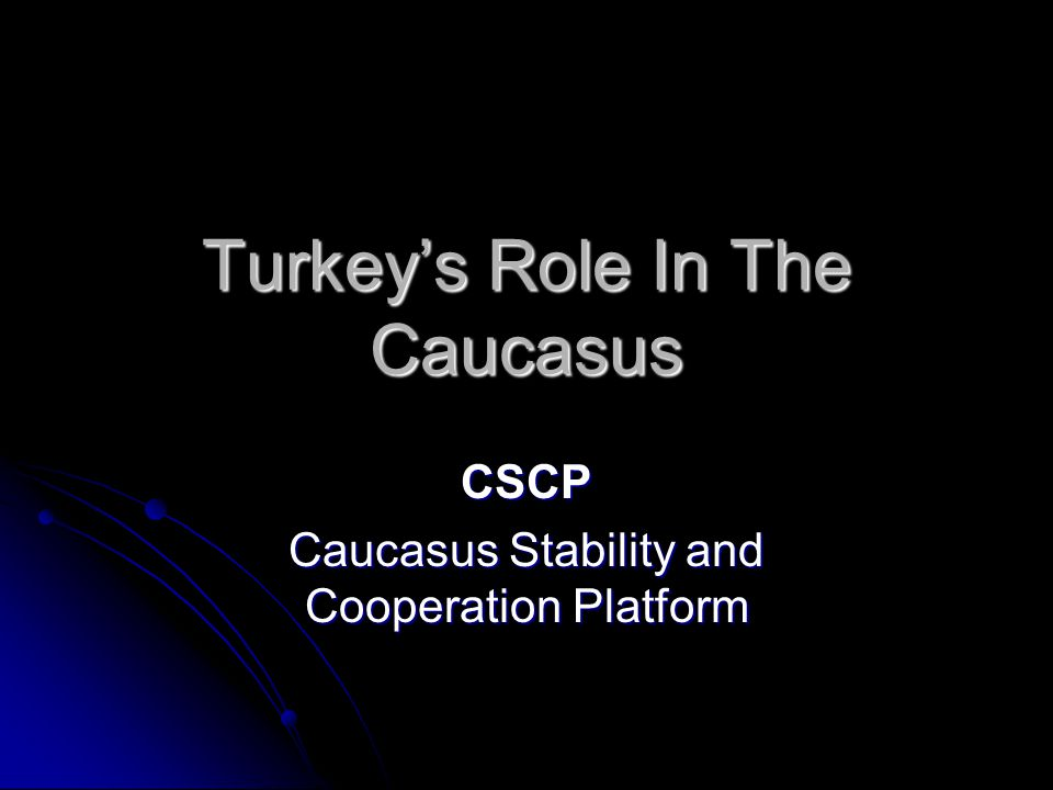 Turkey's Role In The Caucasus CSCP Caucasus Stability and Cooperation Platform