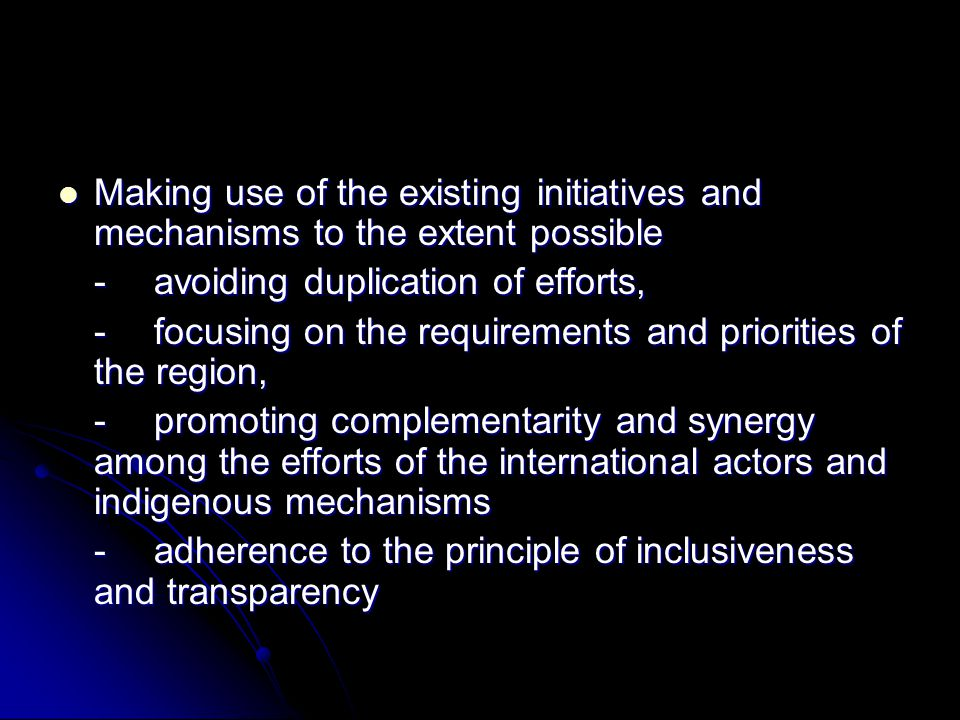Making use of the existing initiatives and mechanisms to the extent possible Making use of the existing initiatives and mechanisms to the extent possible -avoiding duplication of efforts, -focusing on the requirements and priorities of the region, -promoting complementarity and synergy among the efforts of the international actors and indigenous mechanisms -adherence to the principle of inclusiveness and transparency
