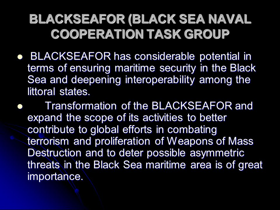 BLACKSEAFOR (BLACK SEA NAVAL COOPERATION TASK GROUP BLACKSEAFOR has considerable potential in terms of ensuring maritime security in the Black Sea and deepening interoperability among the littoral states.