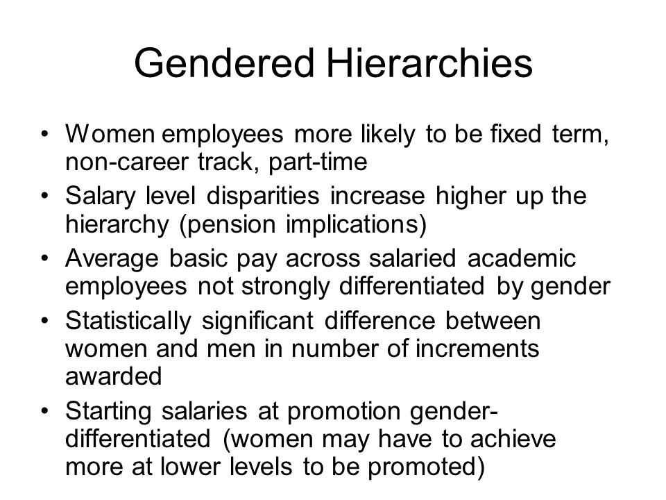 Gendered Hierarchies Women employees more likely to be fixed term, non-career track, part-time Salary level disparities increase higher up the hierarchy (pension implications) Average basic pay across salaried academic employees not strongly differentiated by gender Statistically significant difference between women and men in number of increments awarded Starting salaries at promotion gender- differentiated (women may have to achieve more at lower levels to be promoted)