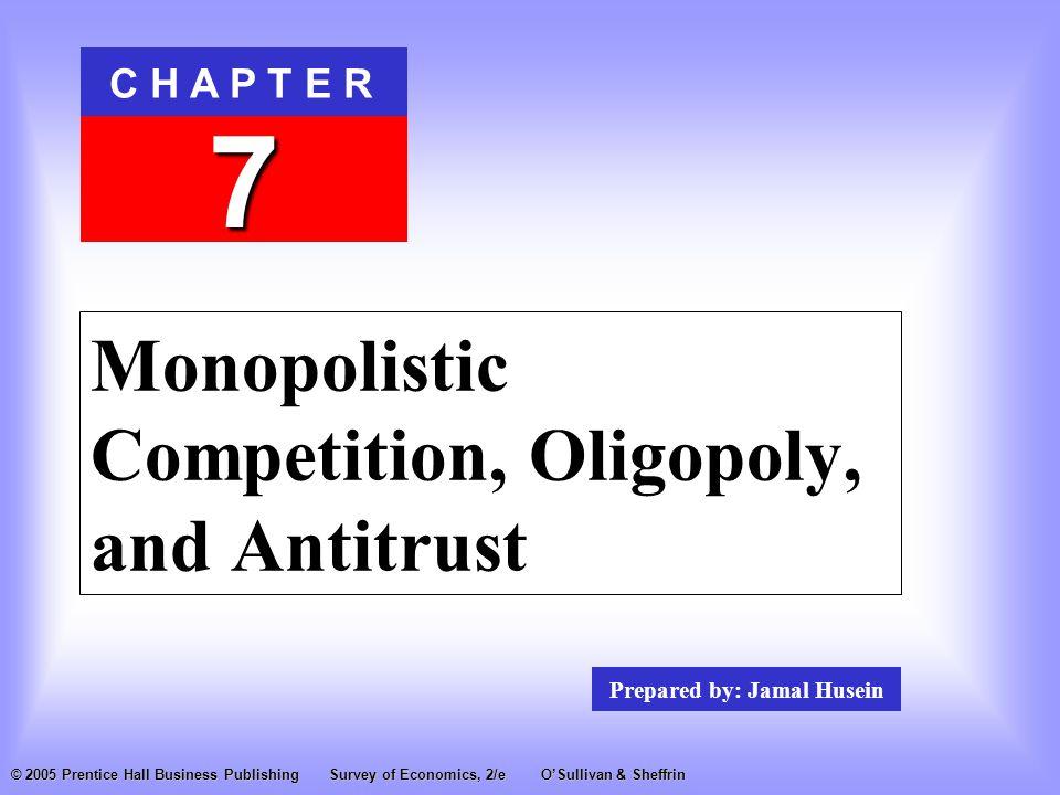 Prepared by: Jamal Husein C H A P T E R 7 © 2005 Prentice Hall Business PublishingSurvey of Economics, 2/eO'Sullivan & Sheffrin Monopolistic Competition, Oligopoly, and Antitrust