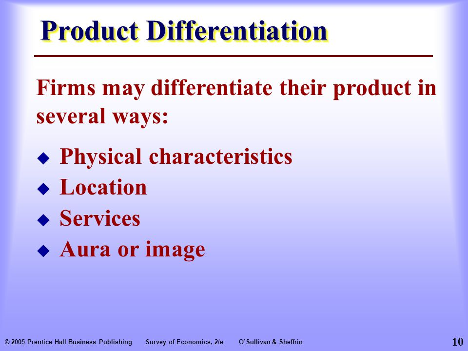 10 © 2005 Prentice Hall Business PublishingSurvey of Economics, 2/eO'Sullivan & Sheffrin Product Differentiation  Physical characteristics  Location  Services  Aura or image Firms may differentiate their product in several ways: