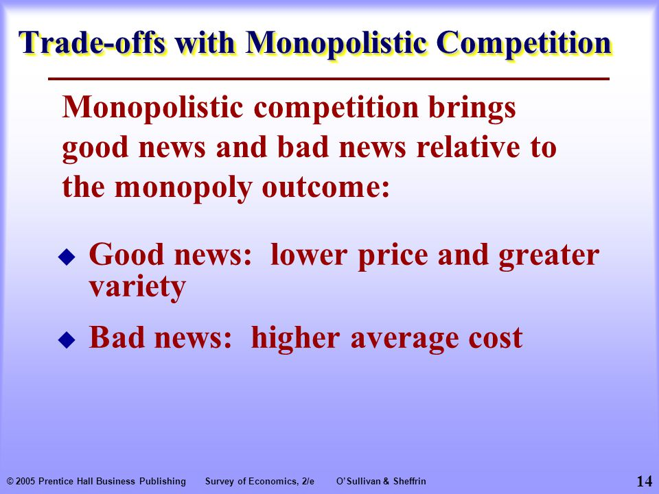 14 © 2005 Prentice Hall Business PublishingSurvey of Economics, 2/eO'Sullivan & Sheffrin Trade-offs with Monopolistic Competition Monopolistic competition brings good news and bad news relative to the monopoly outcome:  Good news: lower price and greater variety  Bad news: higher average cost