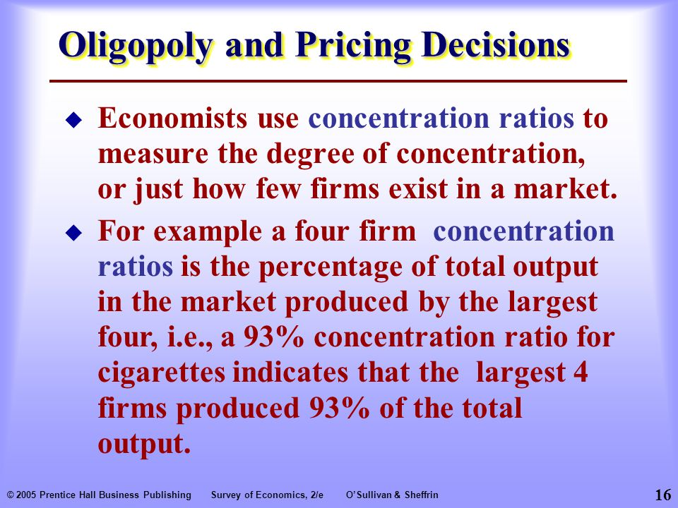 16 © 2005 Prentice Hall Business PublishingSurvey of Economics, 2/eO'Sullivan & Sheffrin Oligopoly and Pricing Decisions  Economists use concentration ratios to measure the degree of concentration, or just how few firms exist in a market.