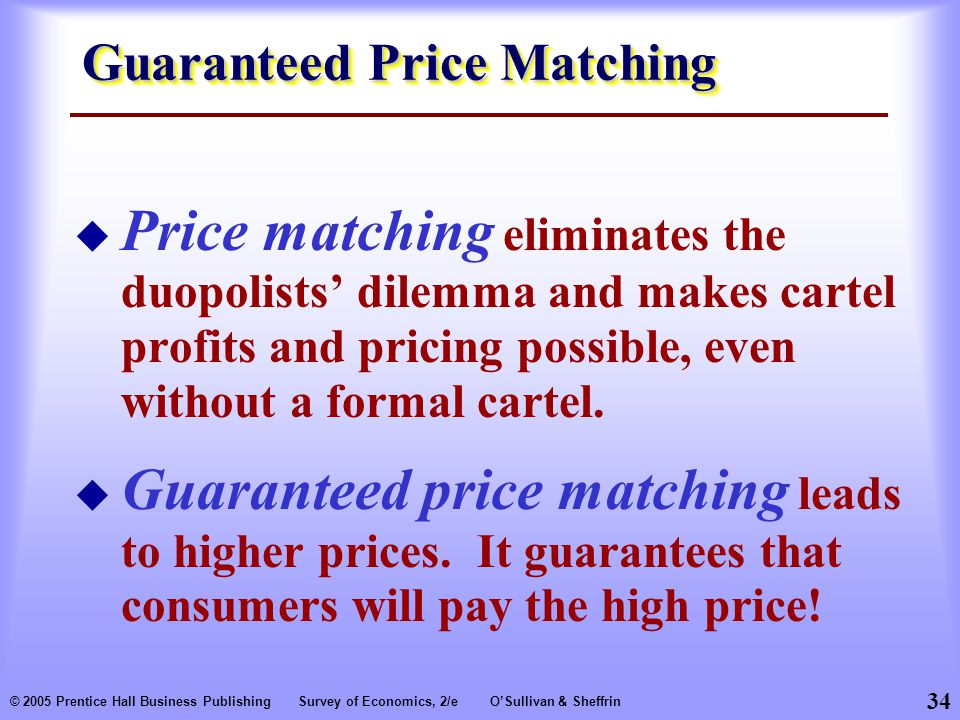 34 © 2005 Prentice Hall Business PublishingSurvey of Economics, 2/eO'Sullivan & Sheffrin Guaranteed Price Matching  Price matching eliminates the duopolists' dilemma and makes cartel profits and pricing possible, even without a formal cartel.