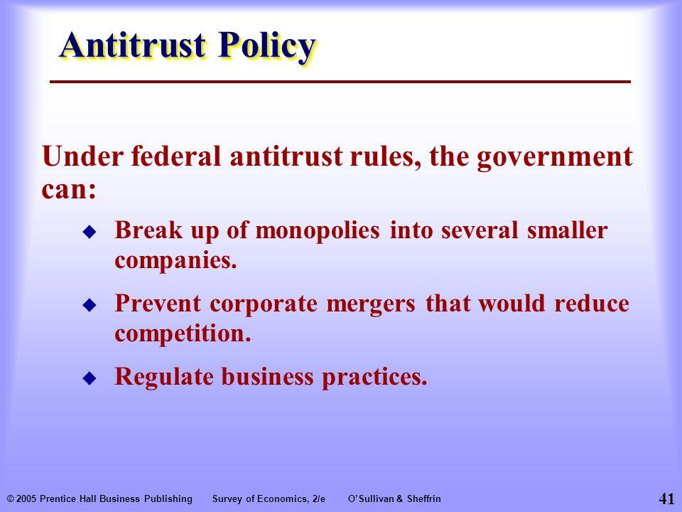41 © 2005 Prentice Hall Business PublishingSurvey of Economics, 2/eO'Sullivan & Sheffrin Antitrust Policy  Break up of monopolies into several smaller companies.