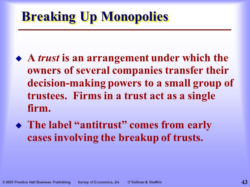 43 © 2005 Prentice Hall Business PublishingSurvey of Economics, 2/eO'Sullivan & Sheffrin Breaking Up Monopolies  A trust is an arrangement under which the owners of several companies transfer their decision-making powers to a small group of trustees.