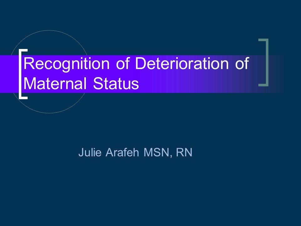 Recognition of Deterioration of Maternal Status Julie Arafeh MSN, RN