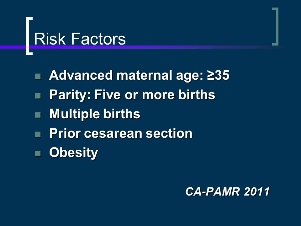 Risk Factors Advanced maternal age: ≥35 Advanced maternal age: ≥35 Parity: Five or more births Parity: Five or more births Multiple births Multiple births Prior cesarean section Prior cesarean section Obesity Obesity CA-PAMR 2011