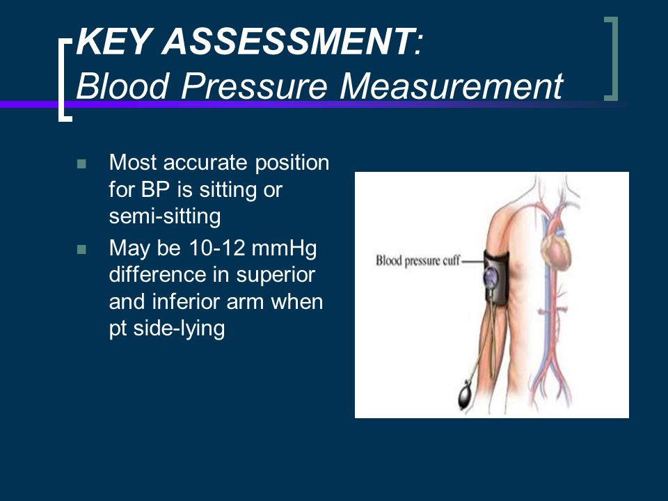 KEY ASSESSMENT: Blood Pressure Measurement Most accurate position for BP is sitting or semi-sitting May be 10-12 mmHg difference in superior and inferior arm when pt side-lying
