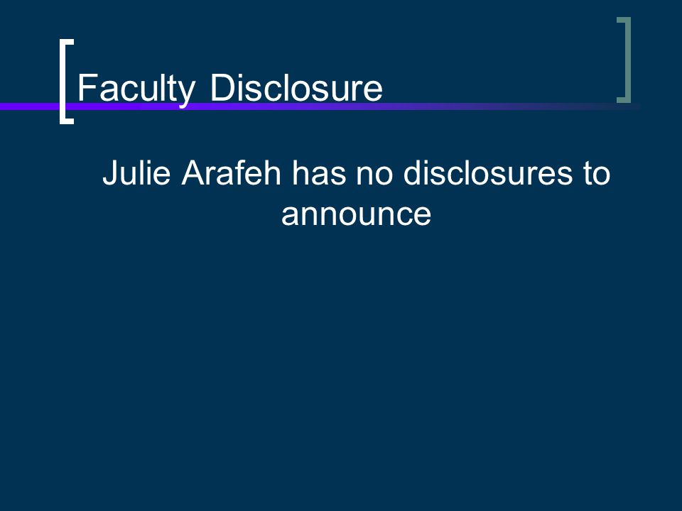 Faculty Disclosure Julie Arafeh has no disclosures to announce