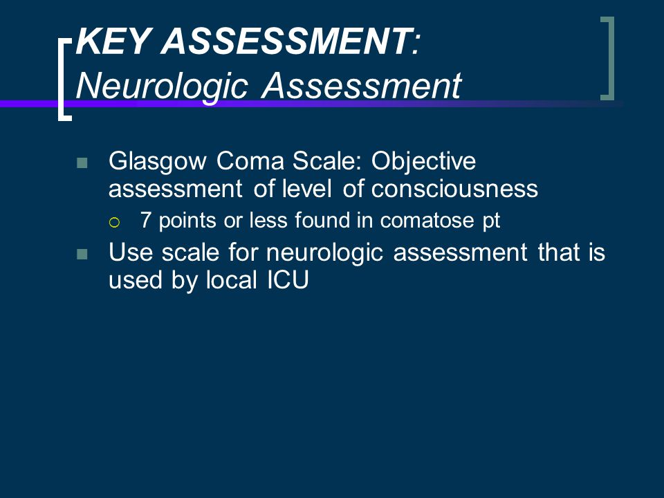 KEY ASSESSMENT: Neurologic Assessment Glasgow Coma Scale: Objective assessment of level of consciousness  7 points or less found in comatose pt Use scale for neurologic assessment that is used by local ICU