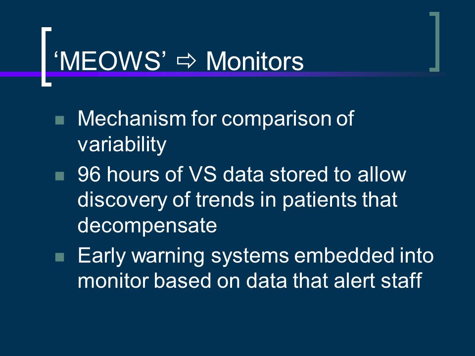 'MEOWS'  Monitors Mechanism for comparison of variability 96 hours of VS data stored to allow discovery of trends in patients that decompensate Early warning systems embedded into monitor based on data that alert staff