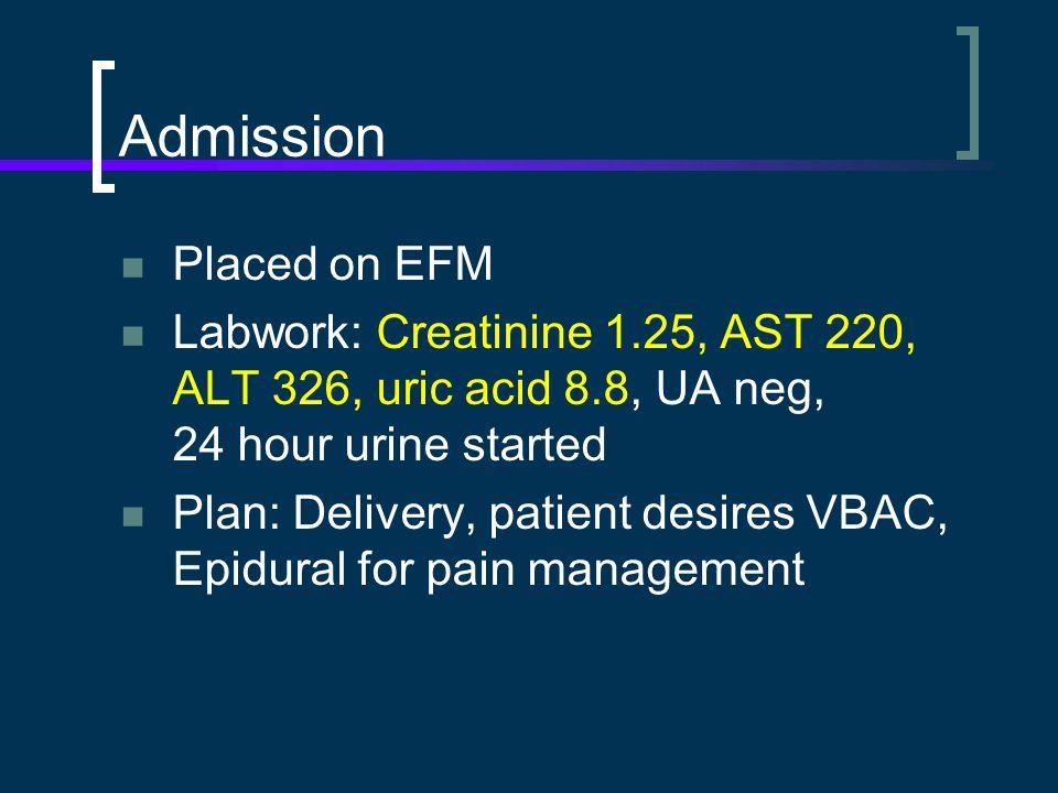 Admission Placed on EFM Labwork: Creatinine 1.25, AST 220, ALT 326, uric acid 8.8, UA neg, 24 hour urine started Plan: Delivery, patient desires VBAC, Epidural for pain management