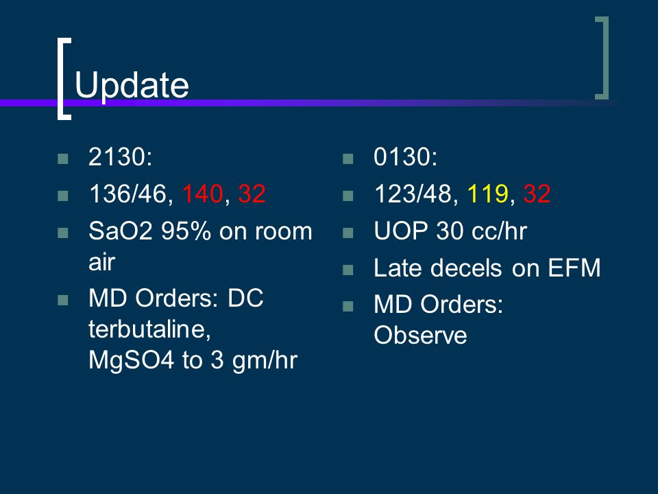 Update 2130: 136/46, 140, 32 SaO2 95% on room air MD Orders: DC terbutaline, MgSO4 to 3 gm/hr 0130: 123/48, 119, 32 UOP 30 cc/hr Late decels on EFM MD Orders: Observe