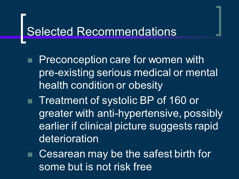 Selected Recommendations Preconception care for women with pre-existing serious medical or mental health condition or obesity Treatment of systolic BP of 160 or greater with anti-hypertensive, possibly earlier if clinical picture suggests rapid deterioration Cesarean may be the safest birth for some but is not risk free