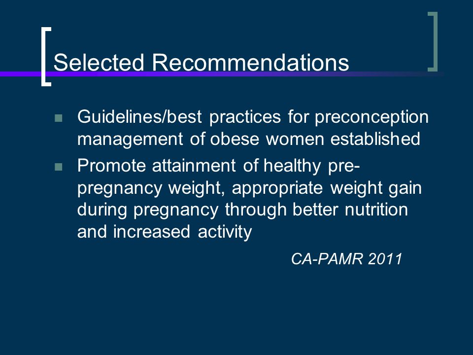 Selected Recommendations Guidelines/best practices for preconception management of obese women established Promote attainment of healthy pre- pregnancy weight, appropriate weight gain during pregnancy through better nutrition and increased activity CA-PAMR 2011