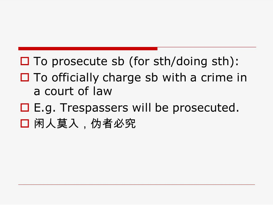  To prosecute sb (for sth/doing sth):  To officially charge sb with a crime in a court of law  E.g. Trespassers will be prosecuted.  闲人莫入,伪者必究