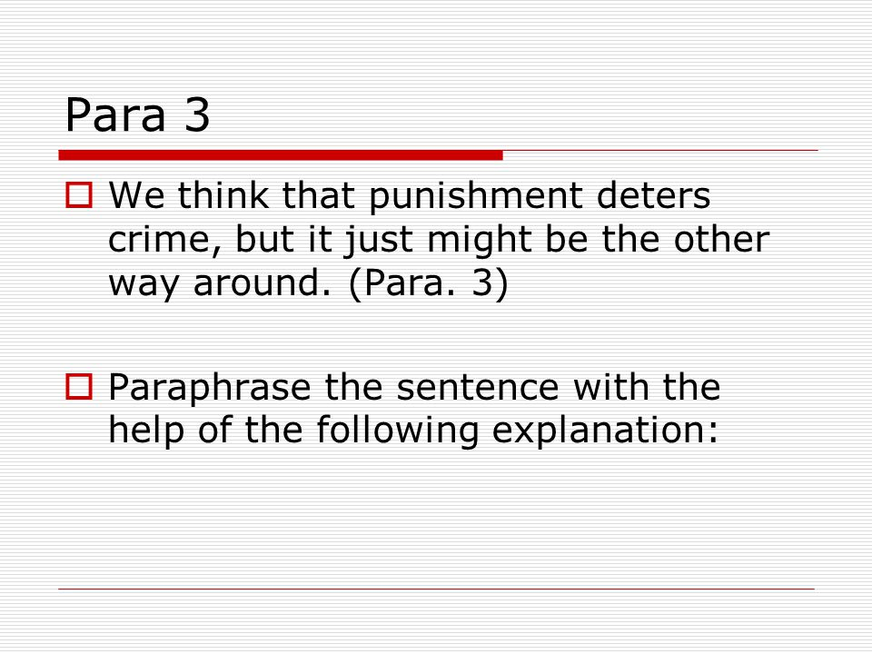 Para 3  We think that punishment deters crime, but it just might be the other way around. (Para. 3)  Paraphrase the sentence with the help of the fo