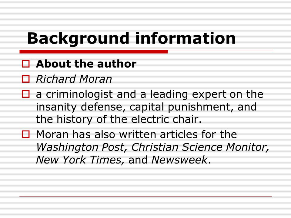 Background information AAbout the author RRichard Moran aa criminologist and a leading expert on the insanity defense, capital punishment, and the history of the electric chair.