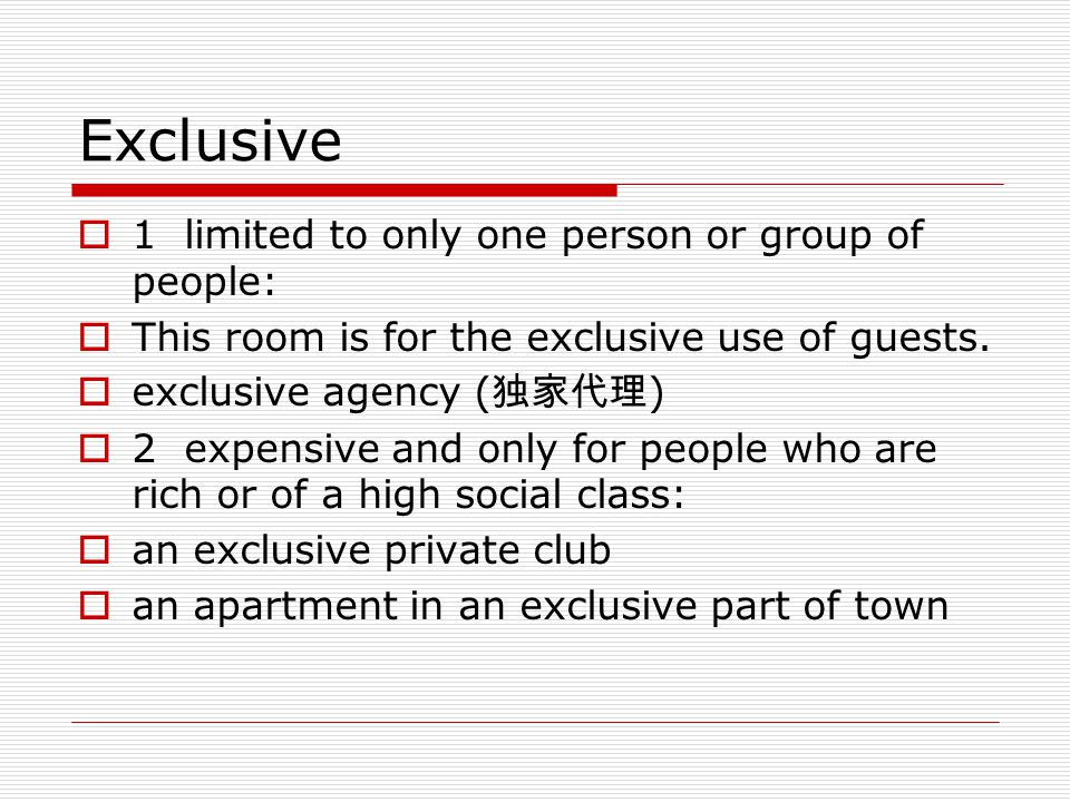 Exclusive 11limited to only one person or group of people: TThis room is for the exclusive use of guests. eexclusive agency ( 独家代理 ) 22expensi