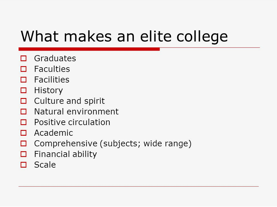 What makes an elite college  Graduates  Faculties  Facilities  History  Culture and spirit  Natural environment  Positive circulation  Academic  Comprehensive (subjects; wide range)  Financial ability  Scale