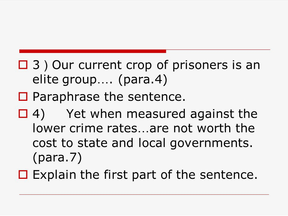  3 ) Our current crop of prisoners is an elite group …. (para.4)  Paraphrase the sentence.  4) Yet when measured against the lower crime rates … ar