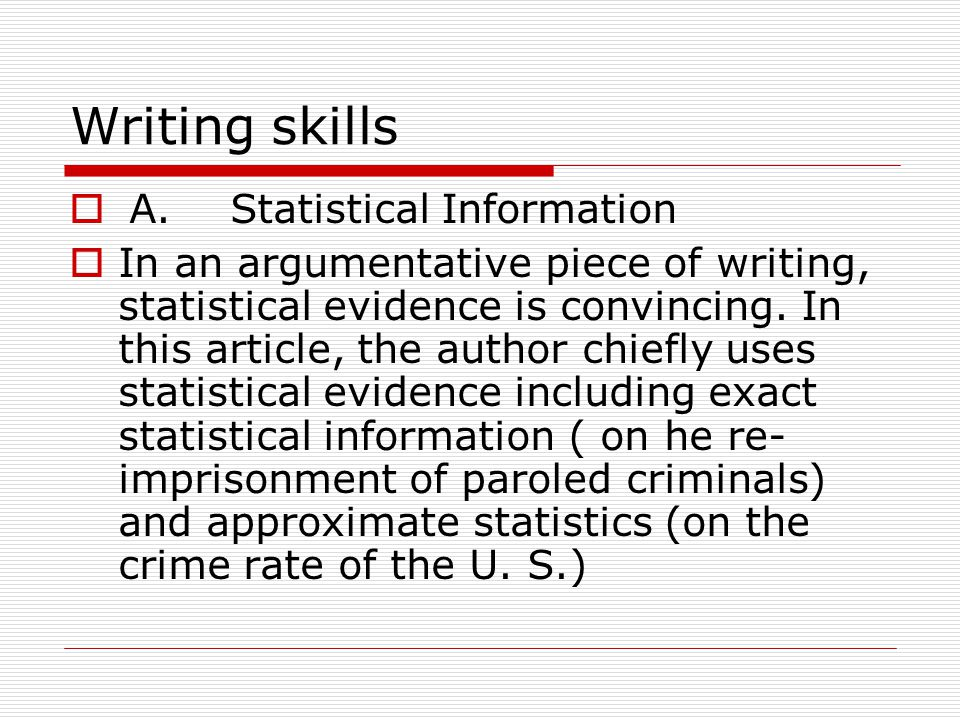 Writing skills  A. Statistical Information  In an argumentative piece of writing, statistical evidence is convincing. In this article, the author ch