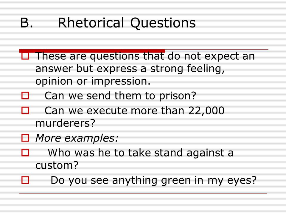 B. Rhetorical Questions  These are questions that do not expect an answer but express a strong feeling, opinion or impression.  Can we send them to