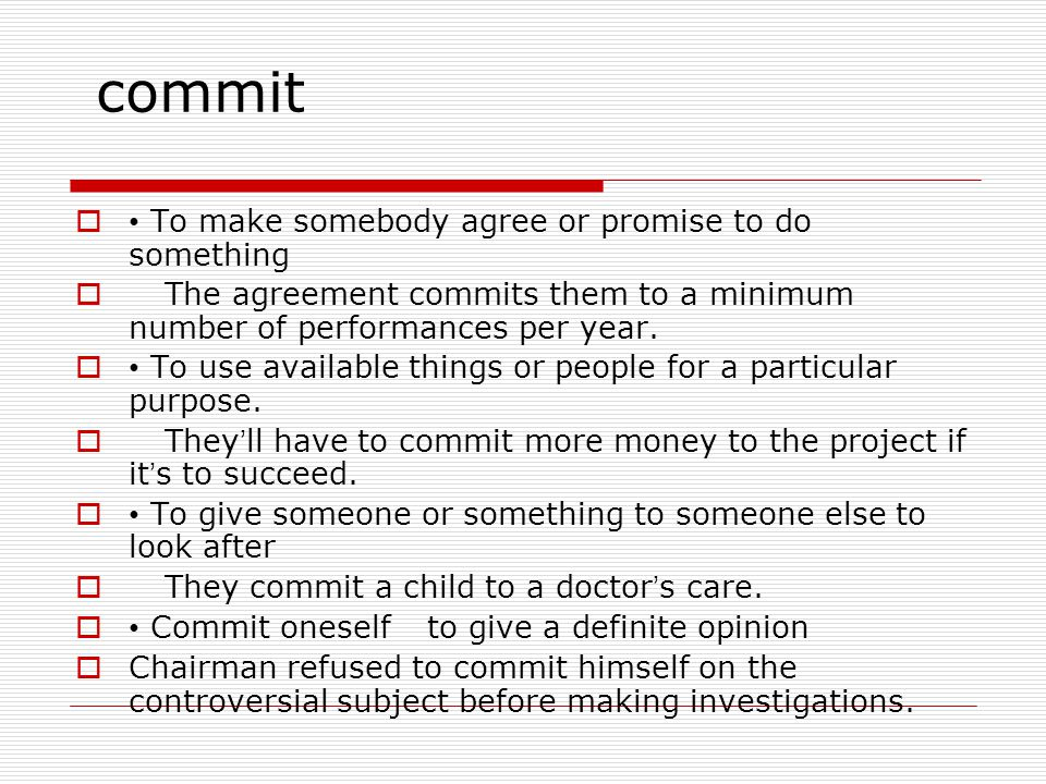 commit  To make somebody agree or promise to do something  The agreement commits them to a minimum number of performances per year.
