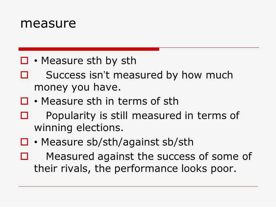 measure  Measure sth by sth  Success isn ' t measured by how much money you have.  Measure sth in terms of sth  Popularity is still measured in te