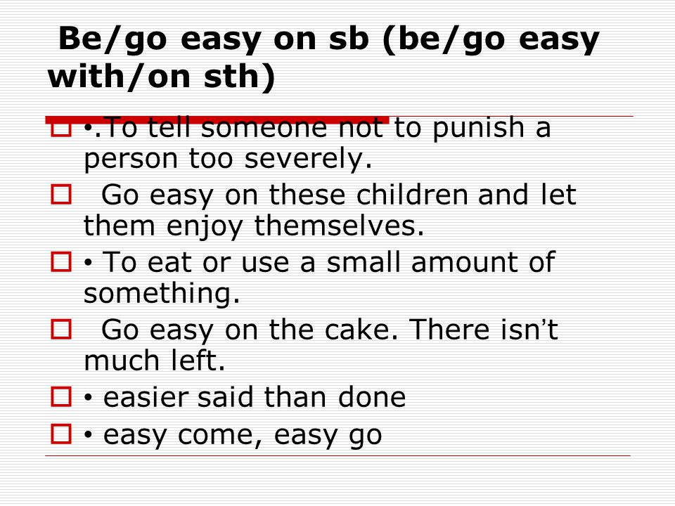 Be/go easy on sb (be/go easy with/on sth) .To tell someone not to punish a person too severely.  Go easy on these children and let them enjoy themse